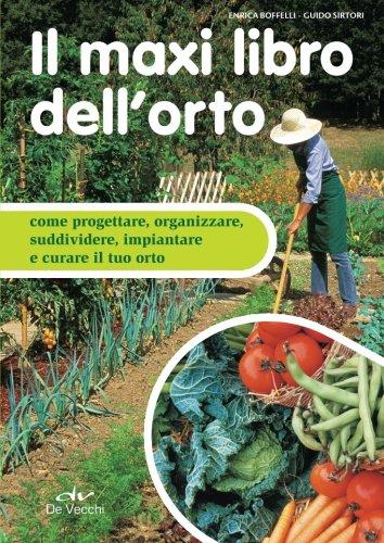Il maxi libro dell'orto: Come Progettare, Organizzare, Suddividere, Impiantare E Curare Il Tuo Orto